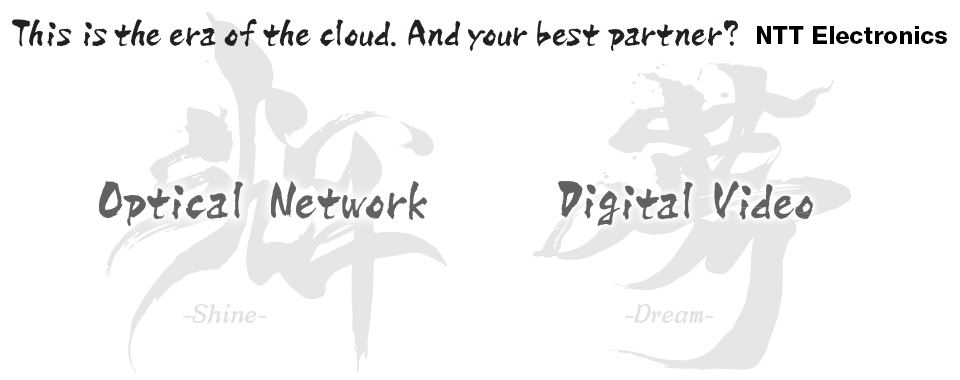 This is the era of the cloud. And your best partner ? NTT Electronics
